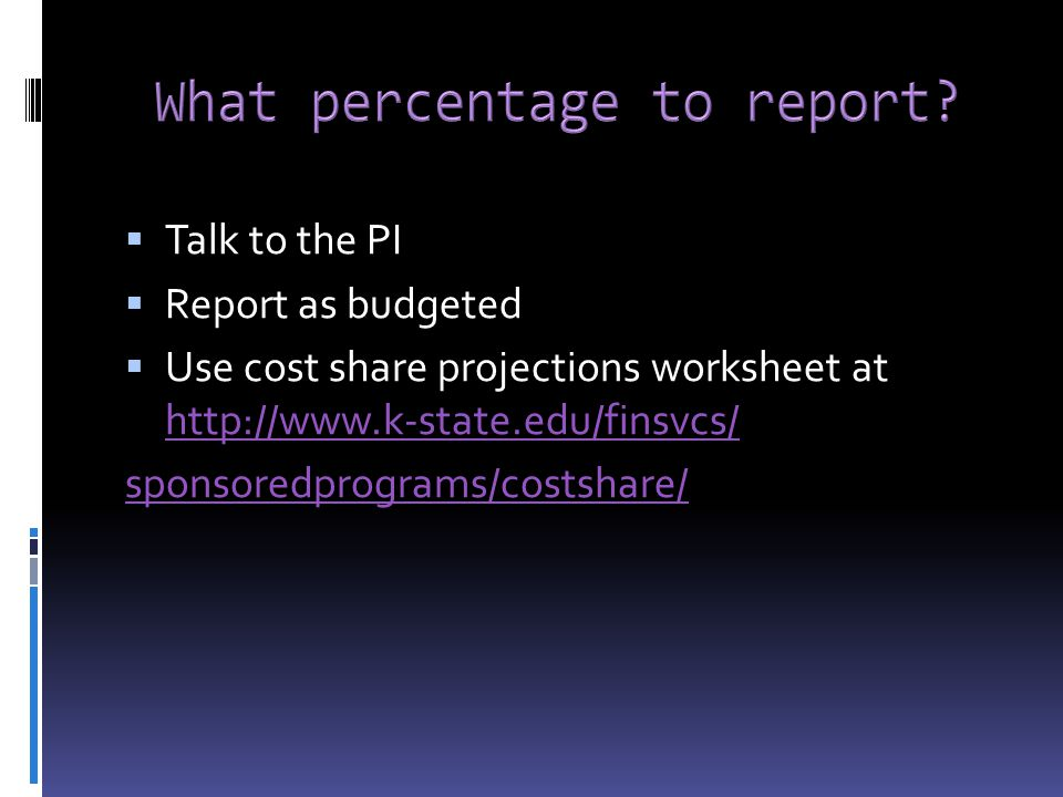  Talk to the PI  Report as budgeted  Use cost share projections worksheet at http://www.k-state.edu/finsvcs/ http://www.k-state.edu/finsvcs/ sponsoredprograms/costshare/
