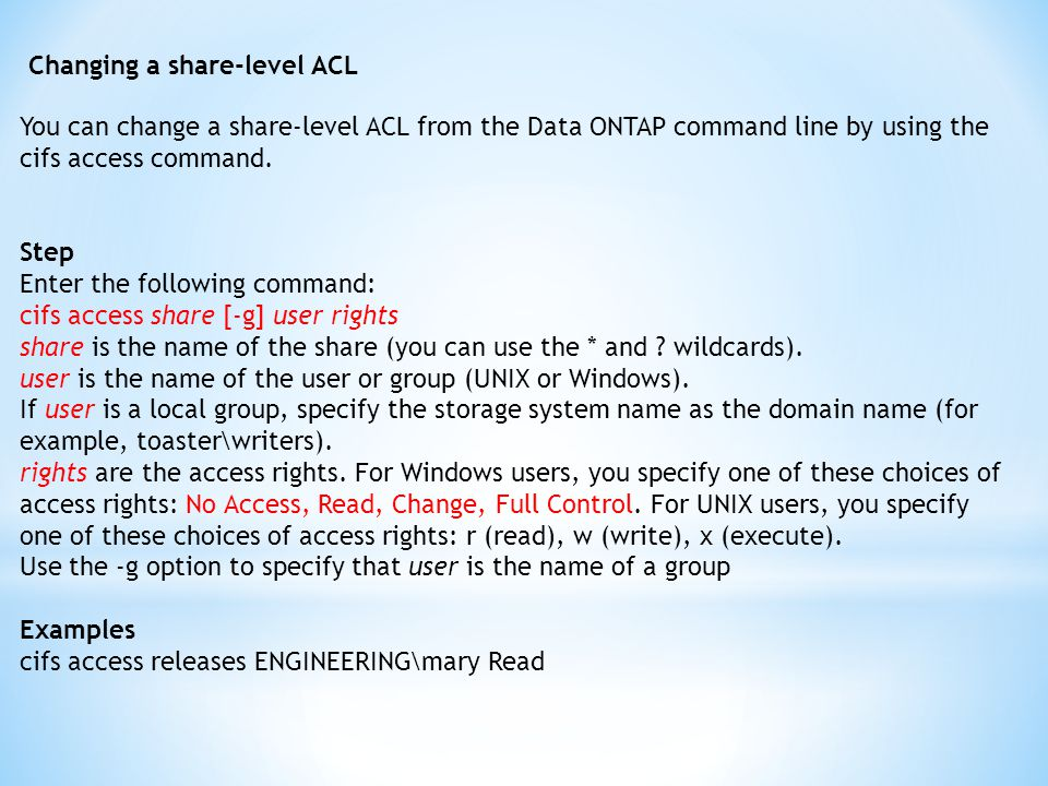 Changing a share-level ACL You can change a share-level ACL from the Data ONTAP command line by using the cifs access command.