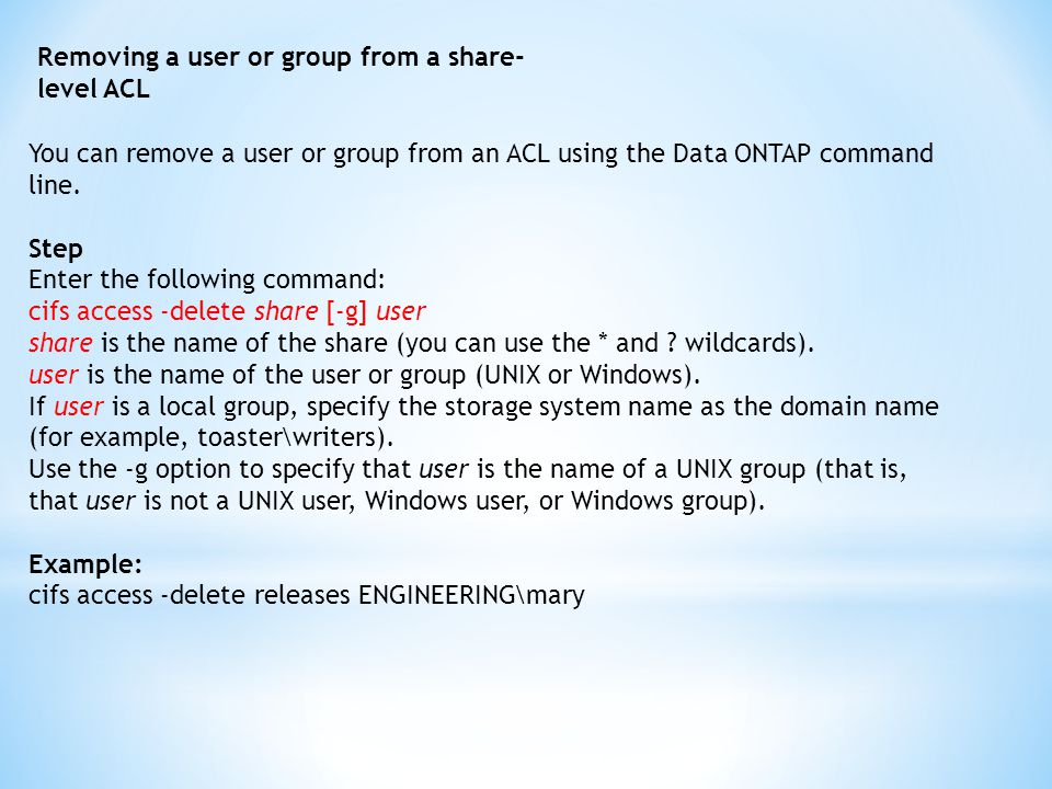 Removing a user or group from a share- level ACL You can remove a user or group from an ACL using the Data ONTAP command line.