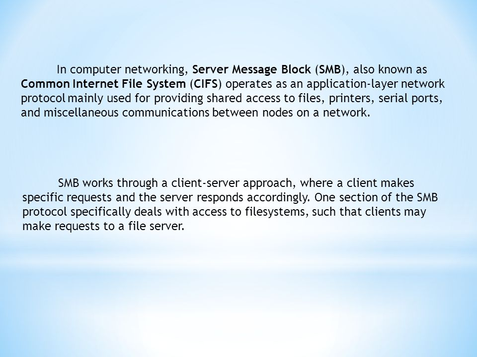 In computer networking, Server Message Block (SMB), also known as Common Internet File System (CIFS) operates as an application-layer network protocol mainly used for providing shared access to files, printers, serial ports, and miscellaneous communications between nodes on a network.