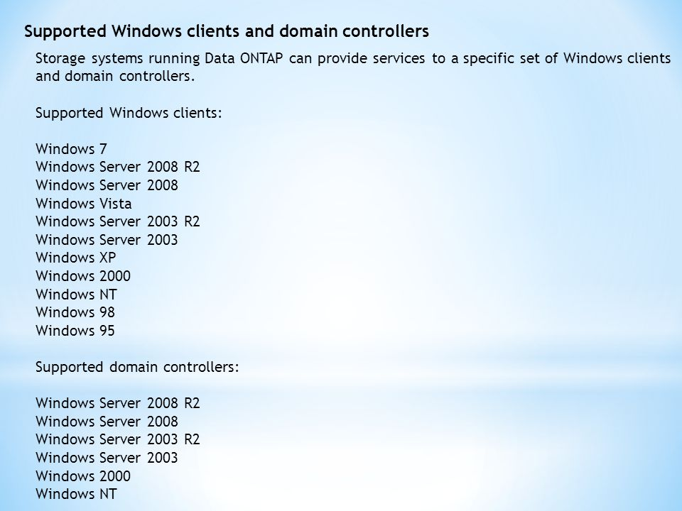 Supported Windows clients and domain controllers Storage systems running Data ONTAP can provide services to a specific set of Windows clients and domain controllers.