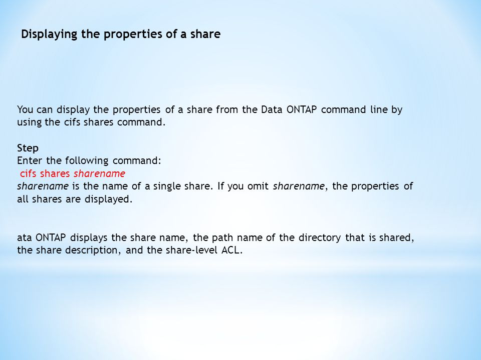 Displaying the properties of a share You can display the properties of a share from the Data ONTAP command line by using the cifs shares command.