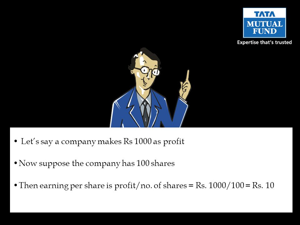 Let's say a company makes Rs 1000 as profit Now suppose the company has 100 shares Then earning per share is profit/no. of shares = Rs. 1000/100 = Rs.