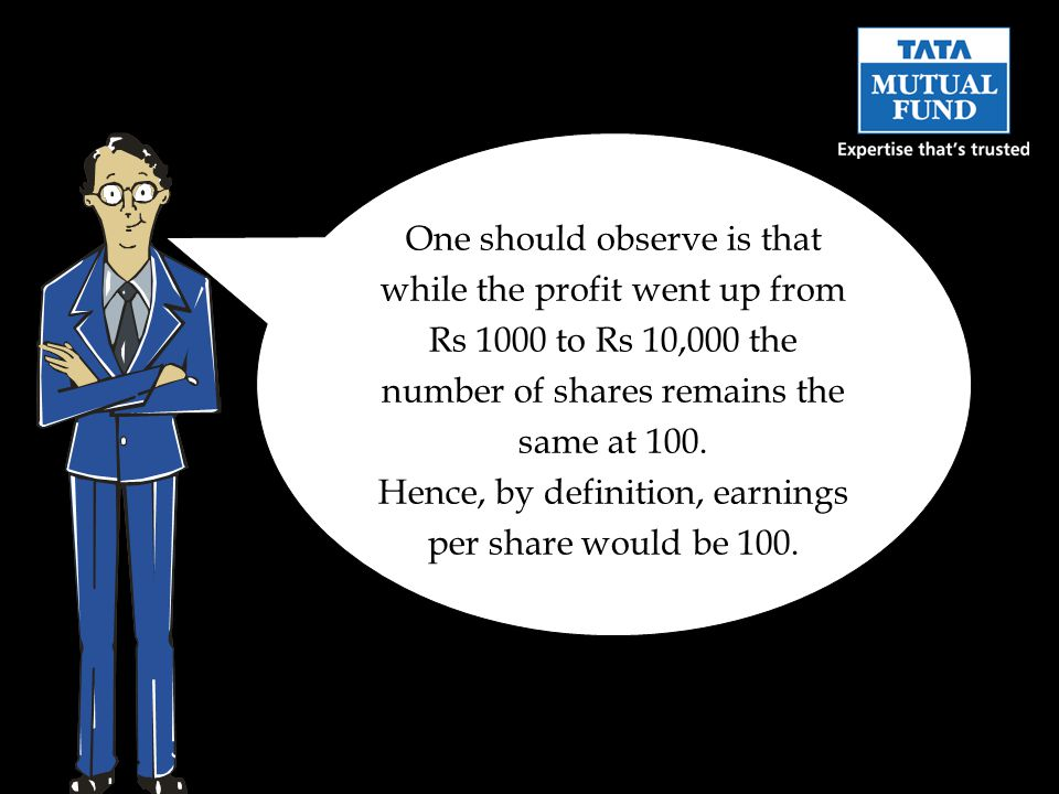 One should observe is that while the profit went up from Rs 1000 to Rs 10,000 the number of shares remains the same at 100. Hence, by definition, earn