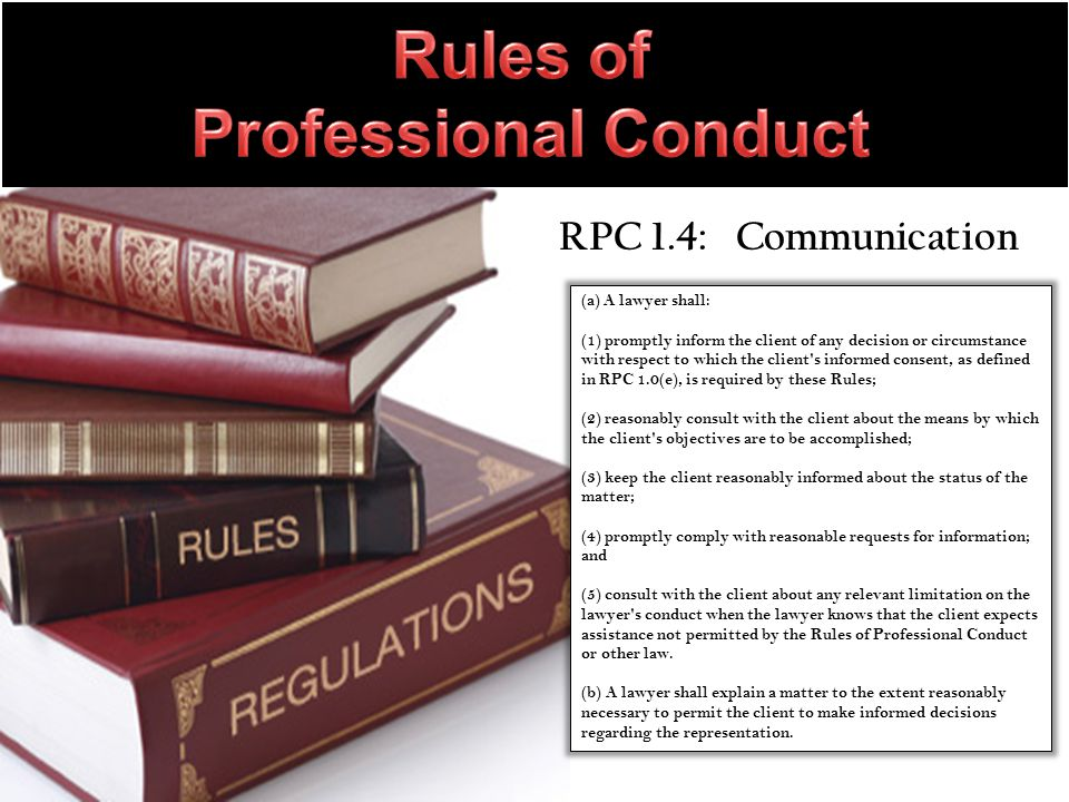 RPC 1.4: Communication (a) A lawyer shall: (1) promptly inform the client of any decision or circumstance with respect to which the client s informed consent, as defined in RPC 1.0(e), is required by these Rules; (2) reasonably consult with the client about the means by which the client s objectives are to be accomplished; (3) keep the client reasonably informed about the status of the matter; (4) promptly comply with reasonable requests for information; and (5) consult with the client about any relevant limitation on the lawyer s conduct when the lawyer knows that the client expects assistance not permitted by the Rules of Professional Conduct or other law.