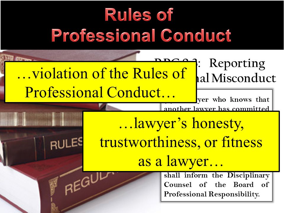 RPC 8.3: Reporting Professional Misconduct (a) A lawyer who knows that another lawyer has committed a violation of the Rules of Professional Conduct that raises a substantial question as to that lawyer s honesty, trustworthiness, or fitness as a lawyer in other respects, shall inform the Disciplinary Counsel of the Board of Professional Responsibility.