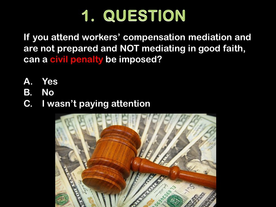 If you attend workers' compensation mediation and are not prepared and NOT mediating in good faith, can a civil penalty be imposed.