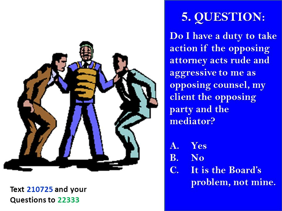 5. QUESTION: Do I have a duty to take action if the opposing attorney acts rude and aggressive to me as opposing counsel, my client the opposing party