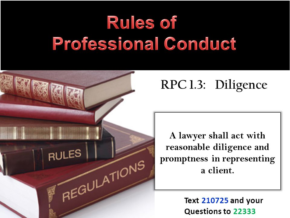 RPC 1.3: Diligence A lawyer shall act with reasonable diligence and promptness in representing a client.
