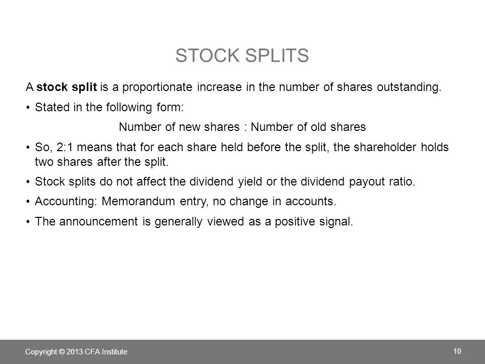 STOCK SPLITS A stock split is a proportionate increase in the number of shares outstanding. Stated in the following form: Number of new shares : Numbe
