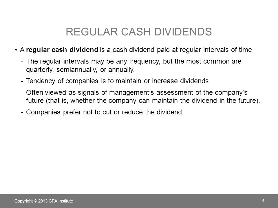 REGULAR CASH DIVIDENDS A regular cash dividend is a cash dividend paid at regular intervals of time -The regular intervals may be any frequency, but t