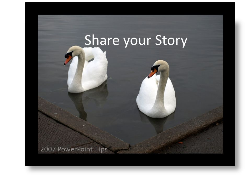 2007 PowerPoint Tips Share your Story