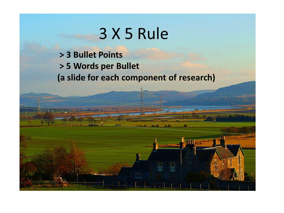 3 X 5 Rule > 3 Bullet Points > 5 Words per Bullet (a slide for each component of research)