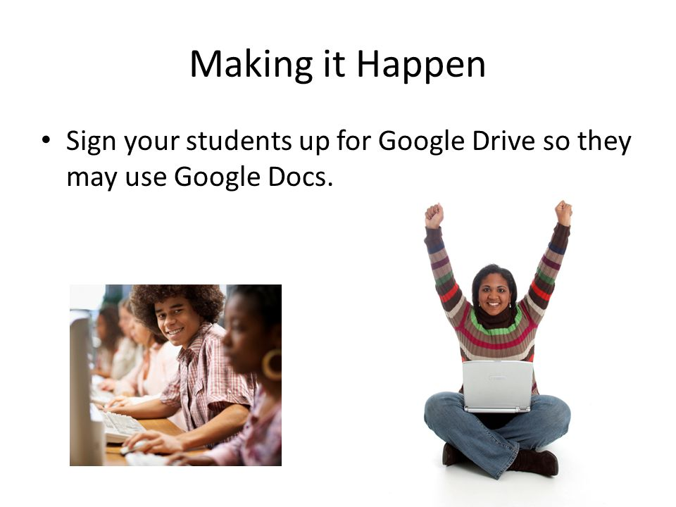 Making it Happen Sign your students up for Google Drive so they may use Google Docs.
