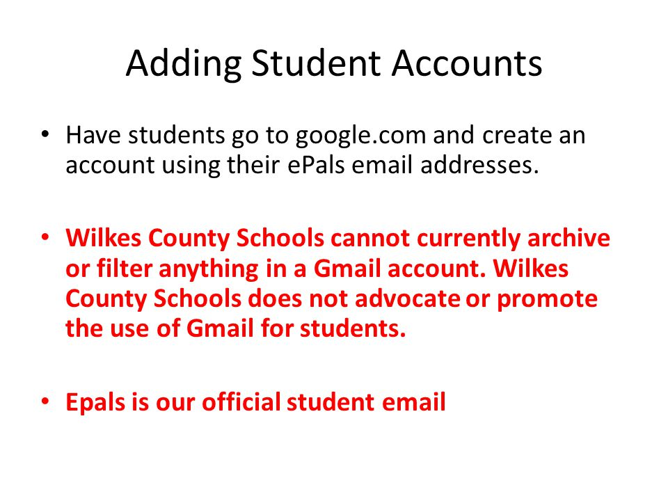 Adding Student Accounts Have students go to google.com and create an account using their ePals email addresses. Wilkes County Schools cannot currently