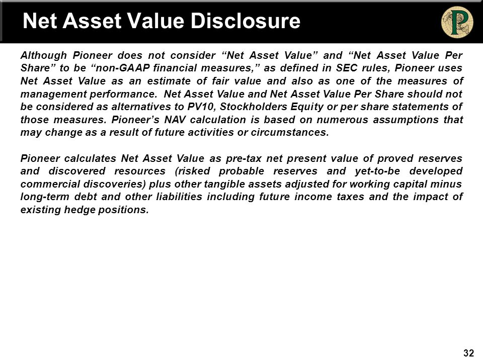 32 Net Asset Value Disclosure Although Pioneer does not consider Net Asset Value and Net Asset Value Per Share to be non-GAAP financial measures, as defined in SEC rules, Pioneer uses Net Asset Value as an estimate of fair value and also as one of the measures of management performance.