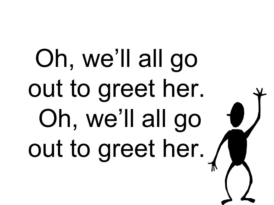 Oh, we'll all go out to greet her.