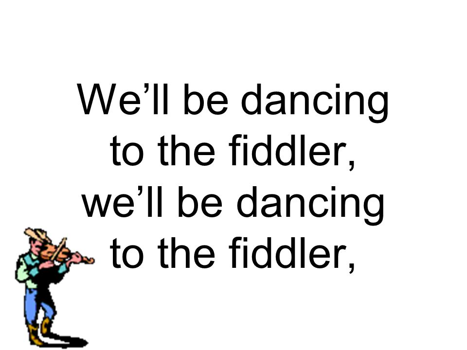 We'll be dancing to the fiddler, we'll be dancing to the fiddler,