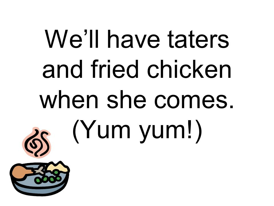 We'll have taters and fried chicken when she comes. (Yum yum!)