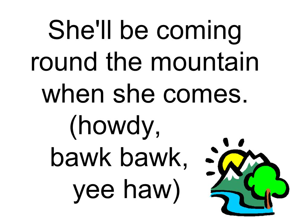She'll be coming round the mountain when she comes. (howdy,. bawk bawk,. yee haw).