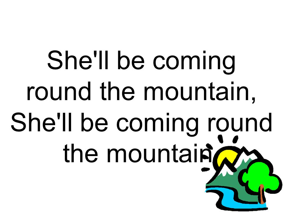 She'll be coming round the mountain,