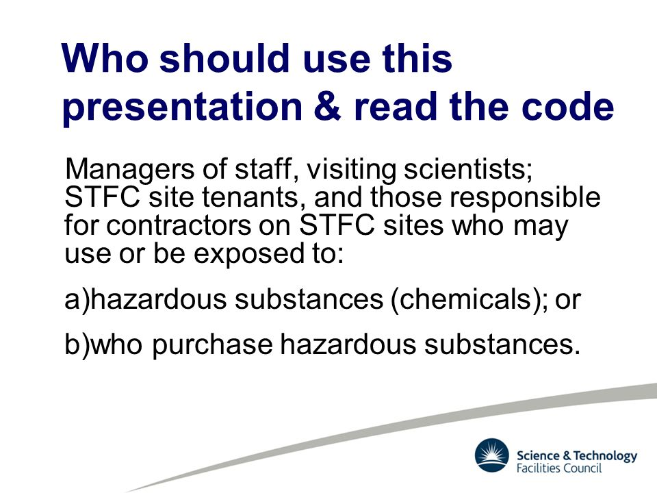 Managers of staff, visiting scientists; STFC site tenants, and those responsible for contractors on STFC sites who may use or be exposed to: a)hazardous substances (chemicals); or b)who purchase hazardous substances.