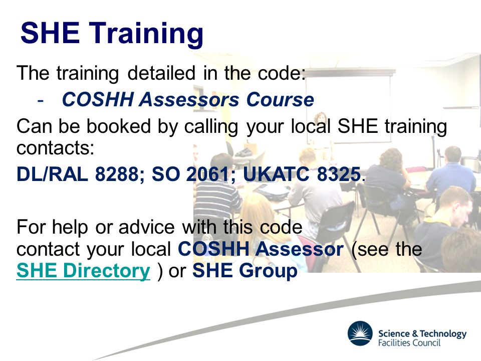 The training detailed in the code: -COSHH Assessors Course Can be booked by calling your local SHE training contacts: DL/RAL 8288; SO 2061; UKATC 8325.