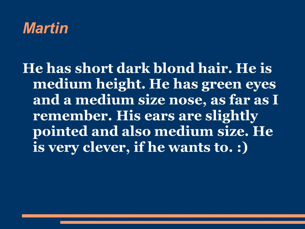 Martin He has short dark blond hair. He is medium height.