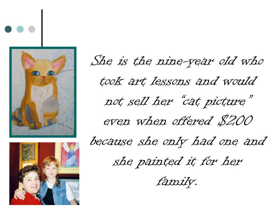 She is the nine-year old who took art lessons and would not sell her cat picture even when offered $200 because she only had one and she painted it for her family.