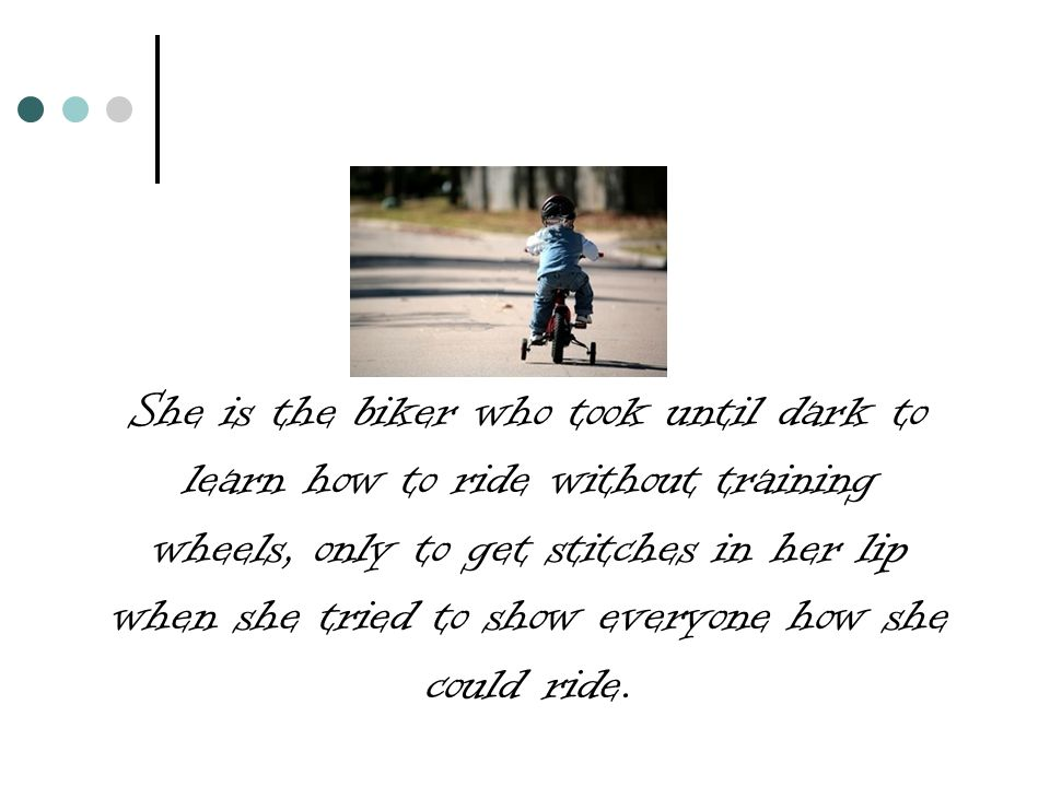 She is the biker who took until dark to learn how to ride without training wheels, only to get stitches in her lip when she tried to show everyone how she could ride.
