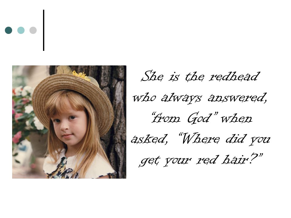 She is the redhead who always answered, from God when asked, Where did you get your red hair