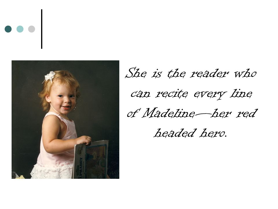 She is the reader who can recite every line of Madeline—her red headed hero.