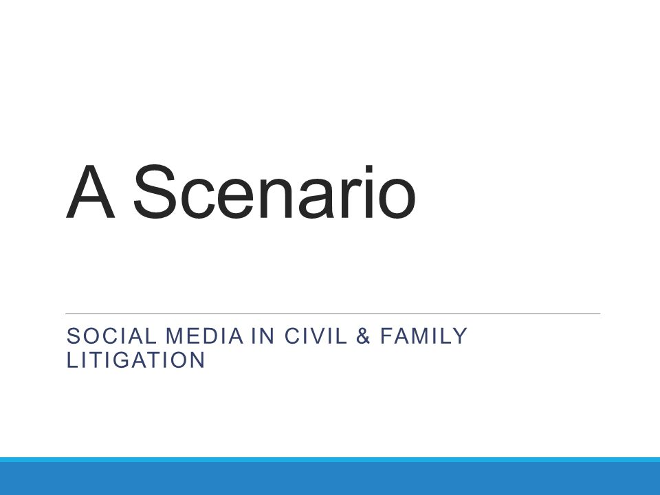 A Scenario SOCIAL MEDIA IN CIVIL & FAMILY LITIGATION