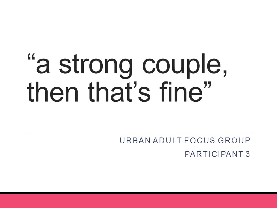 a strong couple, then that's fine URBAN ADULT FOCUS GROUP PARTICIPANT 3