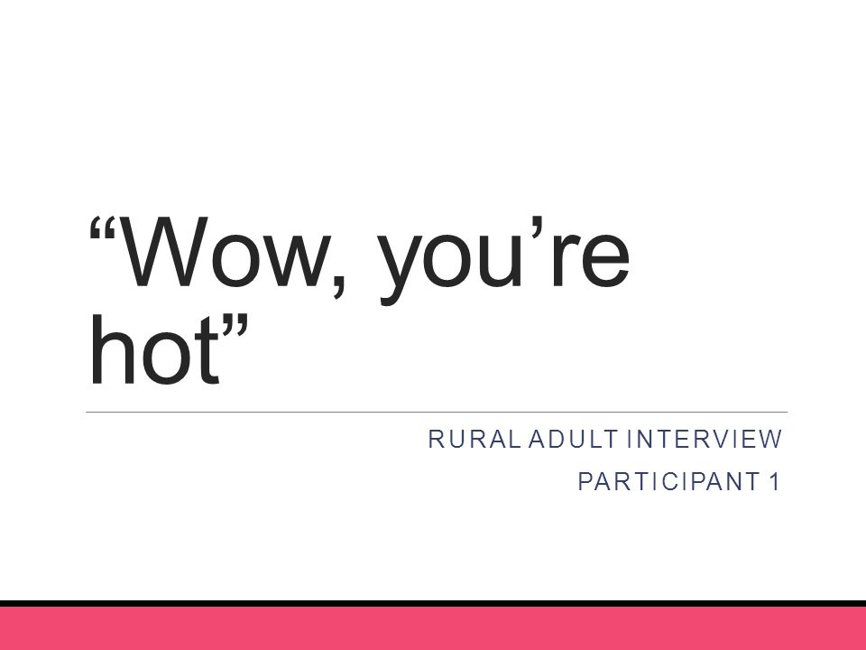 Wow, you're hot RURAL ADULT INTERVIEW PARTICIPANT 1