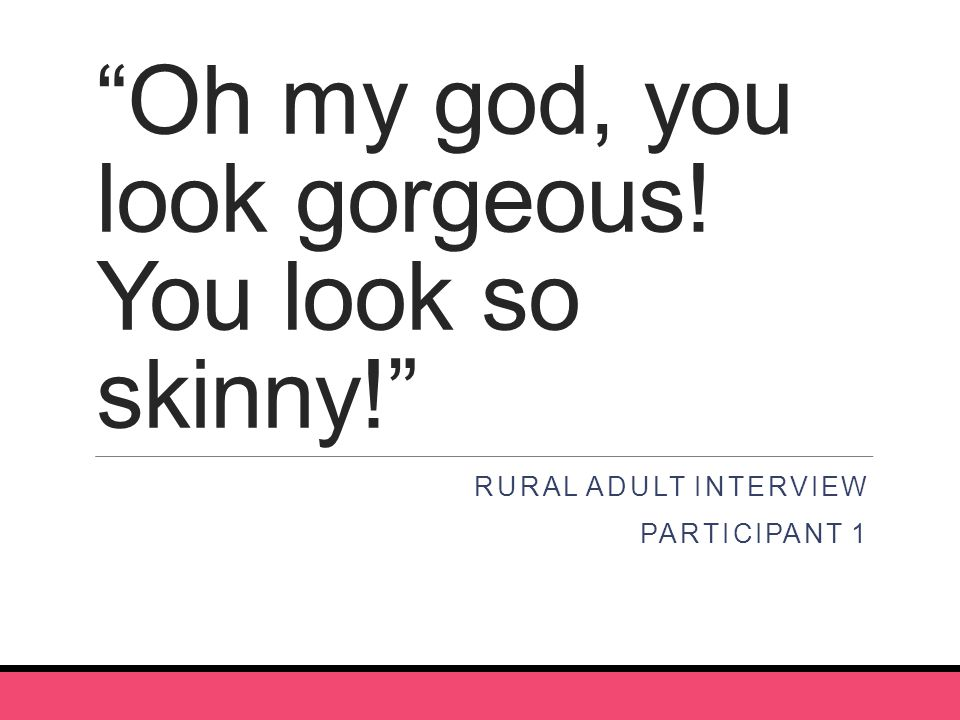 Oh my god, you look gorgeous! You look so skinny! RURAL ADULT INTERVIEW PARTICIPANT 1
