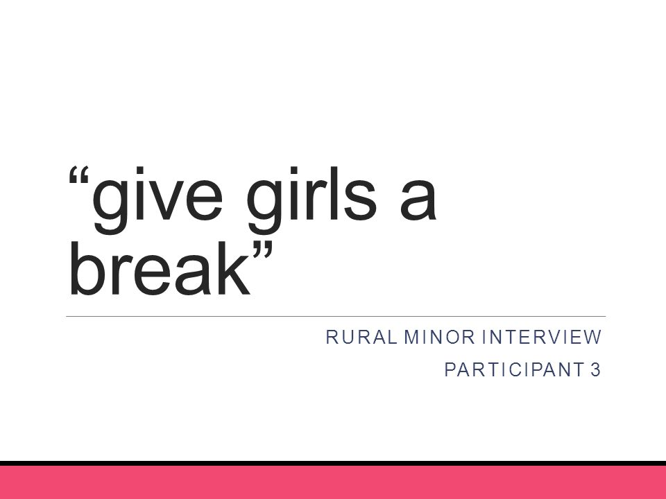 give girls a break RURAL MINOR INTERVIEW PARTICIPANT 3