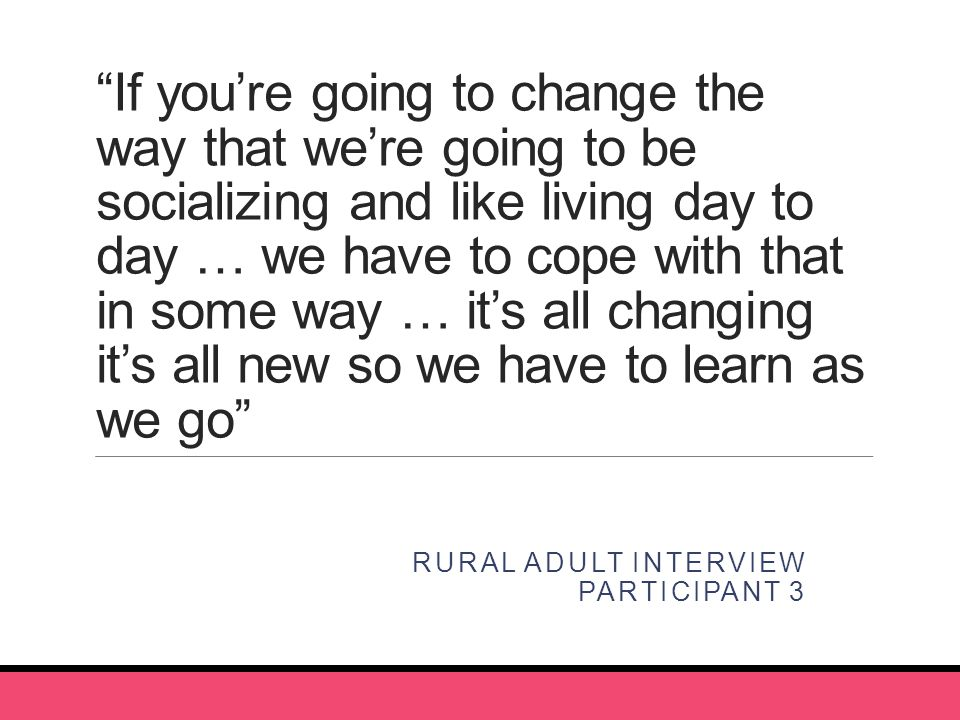 If you're going to change the way that we're going to be socializing and like living day to day … we have to cope with that in some way … it's all changing it's all new so we have to learn as we go RURAL ADULT INTERVIEW PARTICIPANT 3