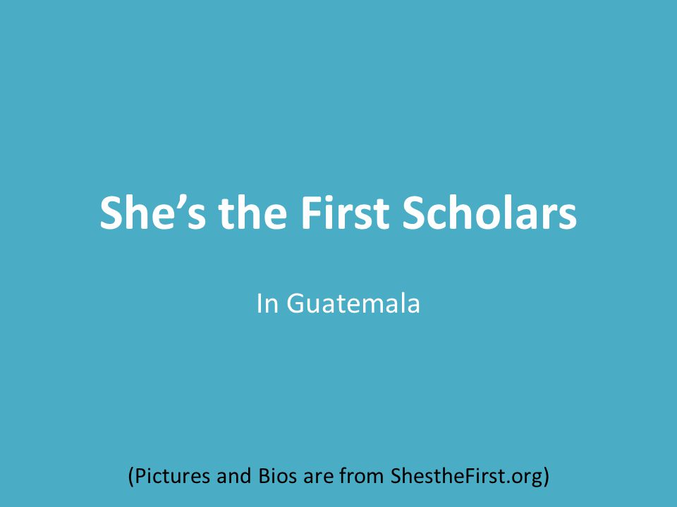 She's the First Scholars In Guatemala (Pictures and Bios are from ShestheFirst.org)