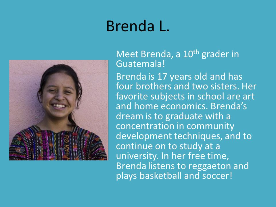 Brenda L. Meet Brenda, a 10 th grader in Guatemala! Brenda is 17 years old and has four brothers and two sisters. Her favorite subjects in school are