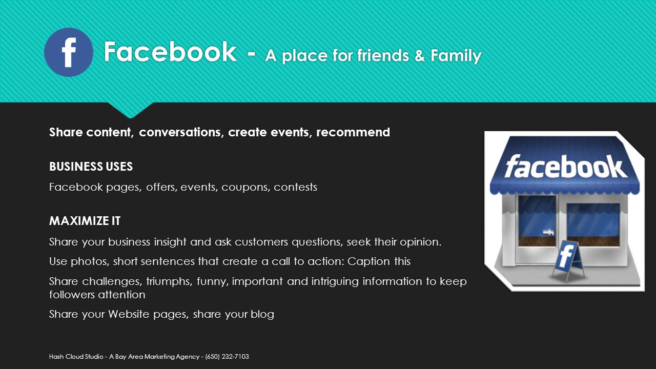 Facebook - A place for friends & Family Share content, conversations, create events, recommend BUSINESS USES Facebook pages, offers, events, coupons, contests MAXIMIZE IT Share your business insight and ask customers questions, seek their opinion.