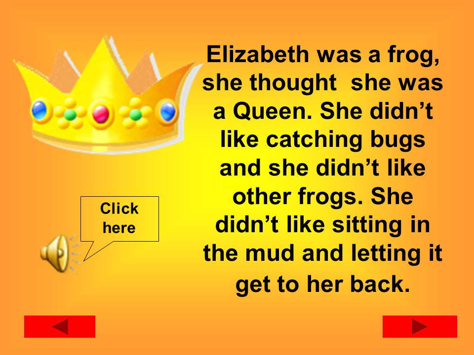 Elizabeth was a frog, she thought she was a Queen.