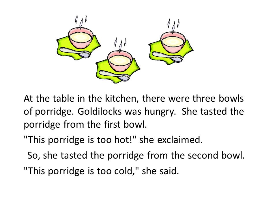 At the table in the kitchen, there were three bowls of porridge. Goldilocks was hungry. She tasted the porridge from the first bowl.
