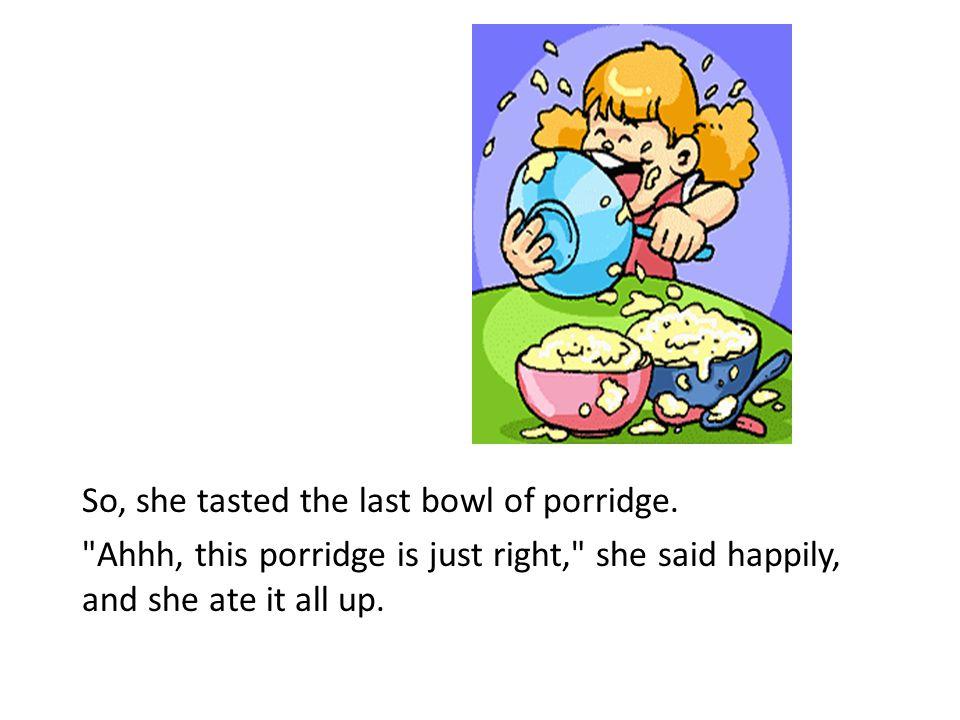 So, she tasted the last bowl of porridge.
