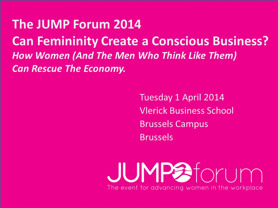 The JUMP Forum 2014 Can Femininity Create a Conscious Business.