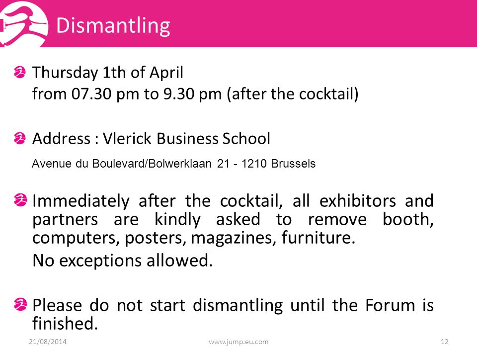 Dismantling Thursday 1th of April from pm to 9.30 pm (after the cocktail) Address : Vlerick Business School Avenue du Boulevard/Bolwerklaan Brussels Immediately after the cocktail, all exhibitors and partners are kindly asked to remove booth, computers, posters, magazines, furniture.