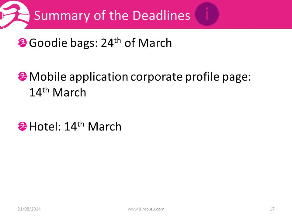 Summary of the Deadlines Goodie bags: 24 th of March Mobile application corporate profile page: 14 th March Hotel: 14 th March