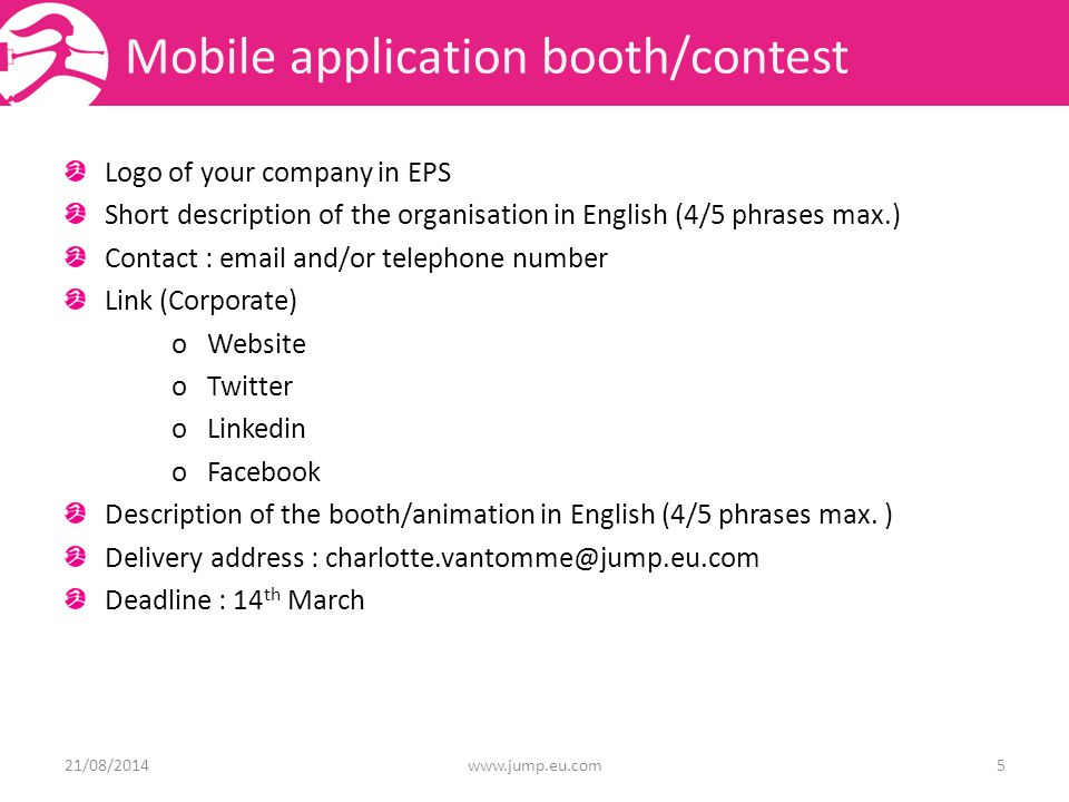 Mobile application booth/contest Logo of your company in EPS Short description of the organisation in English (4/5 phrases max.) Contact :  and/or telephone number Link (Corporate) o Website o Twitter o Linkedin o Facebook Description of the booth/animation in English (4/5 phrases max.