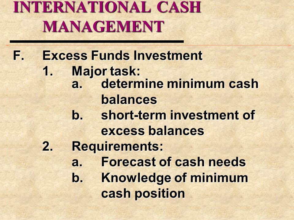 INTERNATIONAL CASH MANAGEMENT F.Excess Funds Investment 1.Major task: a.determine minimum cash balances b.short-term investment of excess balances 2.Requirements: a.Forecast of cash needs b.Knowledge of minimum cash position