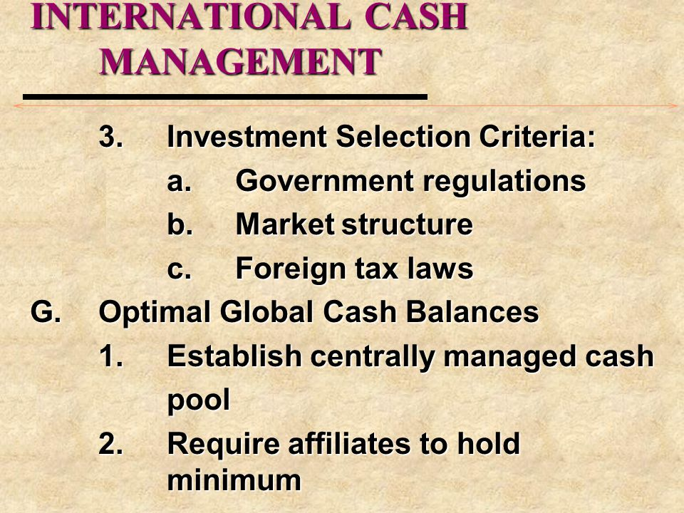 INTERNATIONAL CASH MANAGEMENT 3.Investment Selection Criteria: a.Government regulations b.Market structure c.Foreign tax laws G.Optimal Global Cash Balances 1.Establish centrally managed cash pool 2.Require affiliates to hold minimum
